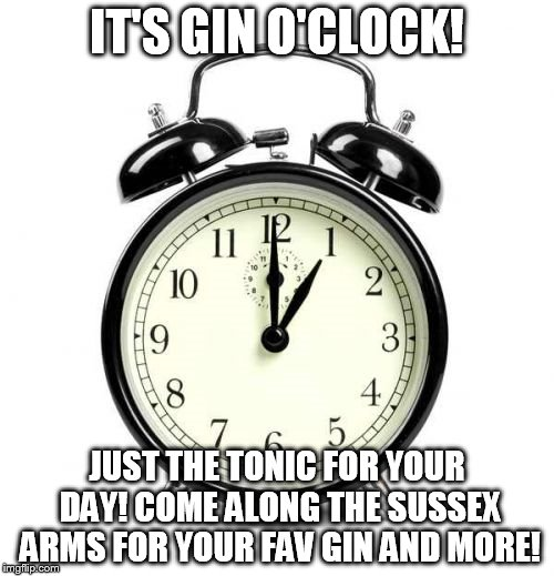 Alarm Clock Meme |  IT'S GIN O'CLOCK! JUST THE TONIC FOR YOUR DAY! COME ALONG THE SUSSEX ARMS FOR YOUR FAV GIN AND MORE! | image tagged in memes,alarm clock | made w/ Imgflip meme maker