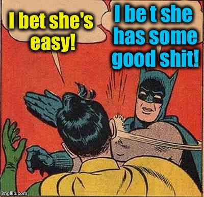 Batman Slapping Robin Meme | I bet she's easy! I be t she has some good shit! | image tagged in memes,batman slapping robin | made w/ Imgflip meme maker