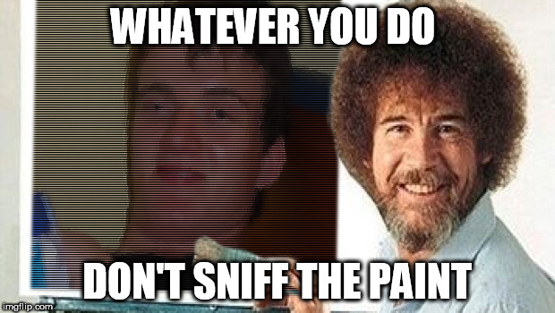 Bob Ross Week | WHATEVER YOU DO DON'T SNIFF THE PAINT | image tagged in bob ross week,10 guy | made w/ Imgflip meme maker