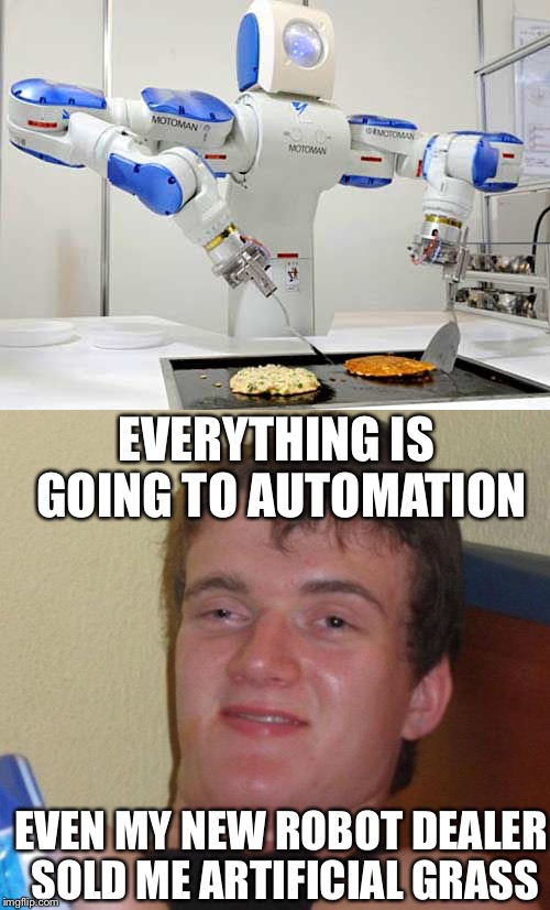 Robots everywhere | EVERYTHING IS GOING TO AUTOMATION EVEN MY NEW ROBOT DEALER SOLD ME ARTIFICIAL GRASS | image tagged in memes | made w/ Imgflip meme maker