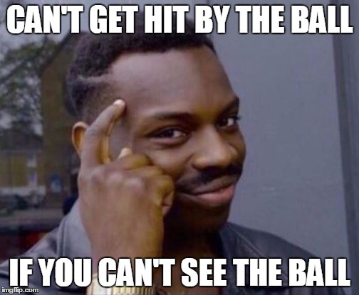 me playing dodgeball | CAN'T GET HIT BY THE BALL IF YOU CAN'T SEE THE BALL | image tagged in rollsafe | made w/ Imgflip meme maker