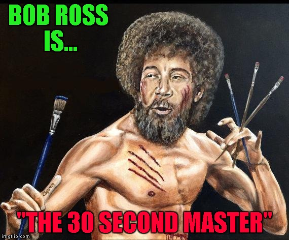 "Brushes of Fury.....Bob Ross Week... A Lafonso Event | BOB ROSS IS... ""THE 30 SECOND MASTER"" 