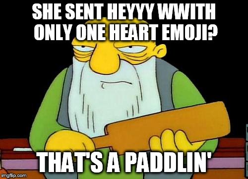 That's a paddlin' Meme | SHE SENT HEYYY WWITH ONLY ONE HEART EMOJI? THAT'S A PADDLIN' | image tagged in memes,that's a paddlin' | made w/ Imgflip meme maker