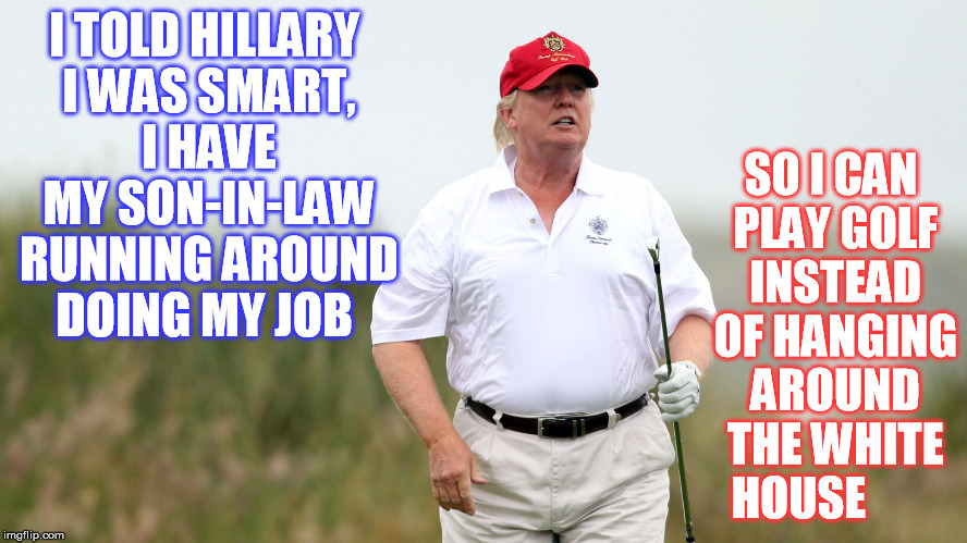 Can I play through this Presidency ? | I TOLD HILLARY I WAS SMART, I HAVE MY SON-IN-LAW RUNNING AROUND DOING MY JOB SO I CAN PLAY GOLF INSTEAD OF HANGING AROUND THE WHITE HOUSE | image tagged in donald trump | made w/ Imgflip meme maker