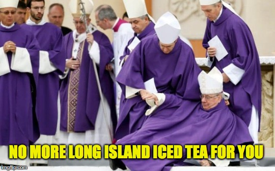 High In Spirit | NO MORE LONG ISLAND ICED TEA FOR YOU | image tagged in bishop,you're drunk | made w/ Imgflip meme maker