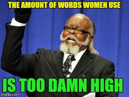 Too Damn High Meme | THE AMOUNT OF WORDS WOMEN USE IS TOO DAMN HIGH | image tagged in memes,too damn high | made w/ Imgflip meme maker