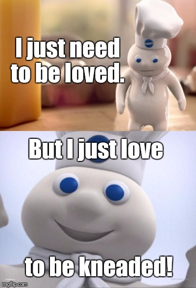 D'ough! | I just need to be loved. But I just love to be kneaded! | image tagged in memes,pillsbury doughboy,puns | made w/ Imgflip meme maker