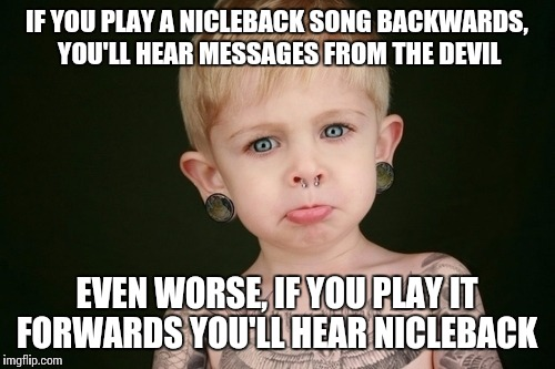 Metalbaby♡ | IF YOU PLAY A NICLEBACK SONG BACKWARDS, YOU'LL HEAR MESSAGES FROM THE DEVIL EVEN WORSE, IF YOU PLAY IT FORWARDS YOU'LL HEAR NICLEBACK | image tagged in metal,hardcore,deathcore,nickelback,let the hate flow through you,funny meme | made w/ Imgflip meme maker