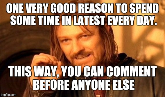 One Does Not Simply Meme | ONE VERY GOOD REASON TO SPEND SOME TIME IN LATEST EVERY DAY. THIS WAY, YOU CAN COMMENT BEFORE ANYONE ELSE | image tagged in memes,one does not simply | made w/ Imgflip meme maker