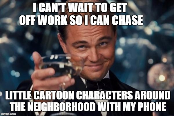 Leonardo Dicaprio Cheers Meme | I CAN'T WAIT TO GET OFF WORK SO I CAN CHASE LITTLE CARTOON CHARACTERS AROUND THE NEIGHBORHOOD WITH MY PHONE | image tagged in memes,leonardo dicaprio cheers | made w/ Imgflip meme maker