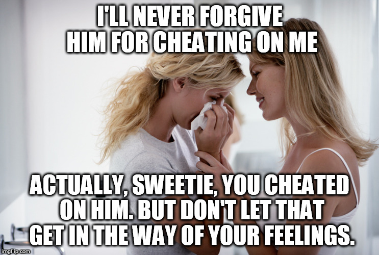 Woman consoling crying woman | I'LL NEVER FORGIVE HIM FOR CHEATING ON ME ACTUALLY, SWEETIE, YOU CHEATED ON HIM. BUT DON'T LET THAT GET IN THE WAY OF YOUR FEELINGS. | image tagged in woman consoling crying woman | made w/ Imgflip meme maker