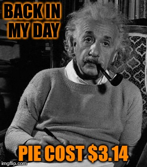 Cake was expensive  | BACK IN MY DAY PIE COST $3.14 | image tagged in einstein approves,memes | made w/ Imgflip meme maker