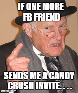 Back In My Day Meme | IF ONE MORE FB FRIEND SENDS ME A CANDY CRUSH INVITE. . . . | image tagged in memes,back in my day | made w/ Imgflip meme maker