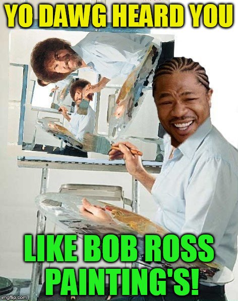 Bob Ross Week! April 3 - 9 - A Lafonso Event | YO DAWG HEARD YOU LIKE BOB ROSS PAINTING'S! | image tagged in bob ross week,bob ross meme,bob ross,yo dawg heard you,meme,yo dawg | made w/ Imgflip meme maker