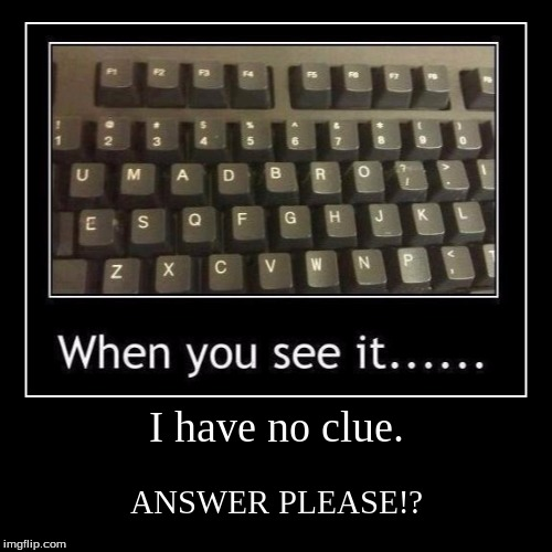 I have no clue. | ANSWER PLEASE!? | image tagged in funny,demotivationals | made w/ Imgflip demotivational maker