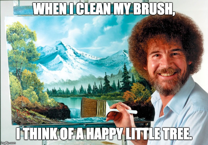 Bob Ross Week (a Lafonso event) | WHEN I CLEAN MY BRUSH, I THINK OF A HAPPY LITTLE TREE. | image tagged in bob ross week,painting,paintbrush,tree,lafonso | made w/ Imgflip meme maker