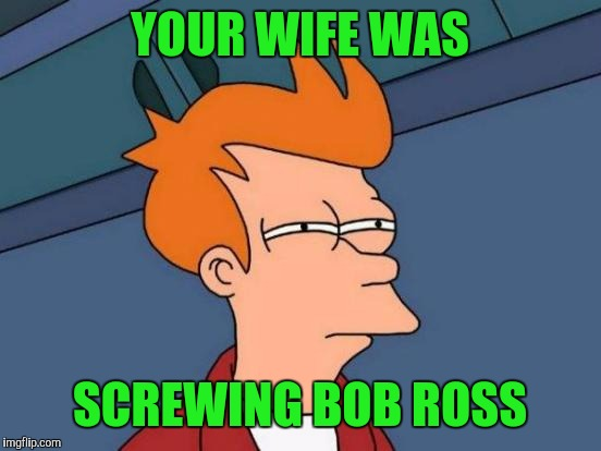 Futurama Fry Meme | YOUR WIFE WAS SCREWING BOB ROSS | image tagged in memes,futurama fry | made w/ Imgflip meme maker