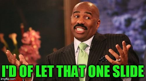 Steve Harvey Meme | I'D OF LET THAT ONE SLIDE | image tagged in memes,steve harvey | made w/ Imgflip meme maker
