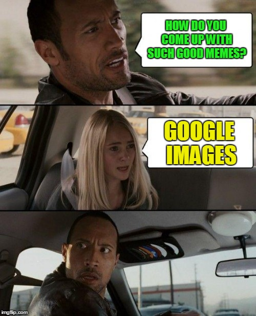 The Rock Driving Meme | HOW DO YOU COME UP WITH SUCH GOOD MEMES? GOOGLE IMAGES | image tagged in memes,the rock driving | made w/ Imgflip meme maker