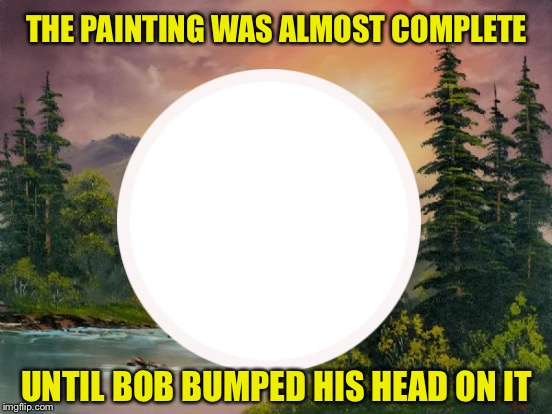 Bob Ross TV Show Bloopers - Bob Ross Week- a Lafonso event | THE PAINTING WAS ALMOST COMPLETE UNTIL BOB BUMPED HIS HEAD ON IT | image tagged in memes,bob ross,bob ross week,funny | made w/ Imgflip meme maker