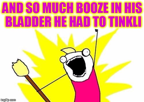 X All The Y Meme | AND SO MUCH BOOZE IN HIS BLADDER HE HAD TO TINKLI | image tagged in memes,x all the y | made w/ Imgflip meme maker