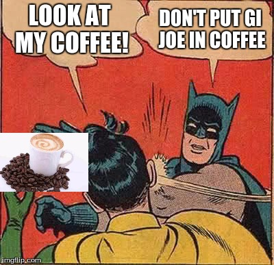 Batman Slapping Robin Meme | LOOK AT MY COFFEE! DON'T PUT GI JOE IN COFFEE | image tagged in memes,batman slapping robin | made w/ Imgflip meme maker