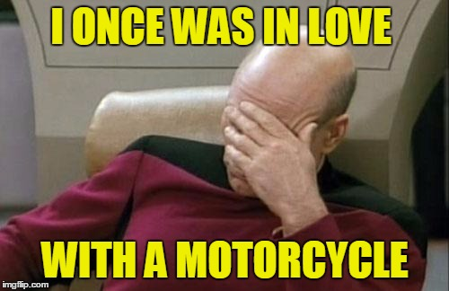 Captain Picard Facepalm Meme | I ONCE WAS IN LOVE WITH A MOTORCYCLE | image tagged in memes,captain picard facepalm | made w/ Imgflip meme maker