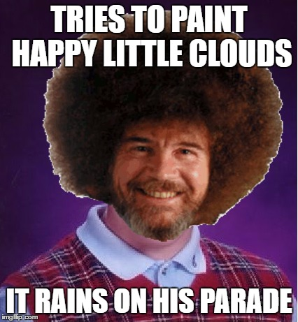 TRIES TO PAINT HAPPY LITTLE CLOUDS IT RAINS ON HIS PARADE | made w/ Imgflip meme maker
