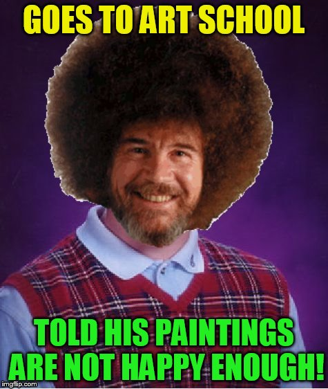 GOES TO ART SCHOOL TOLD HIS PAINTINGS ARE NOT HAPPY ENOUGH! | made w/ Imgflip meme maker