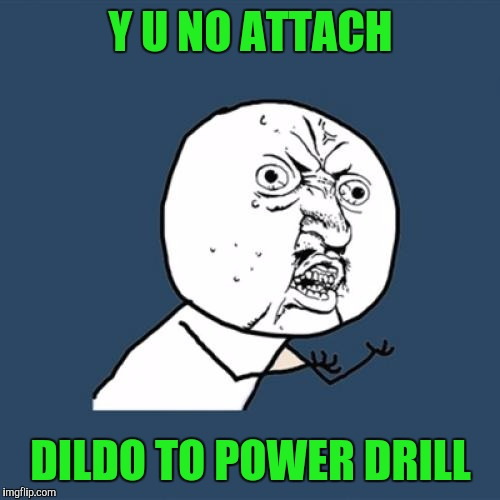Y U No Meme | Y U NO ATTACH D**DO TO POWER DRILL | image tagged in memes,y u no | made w/ Imgflip meme maker