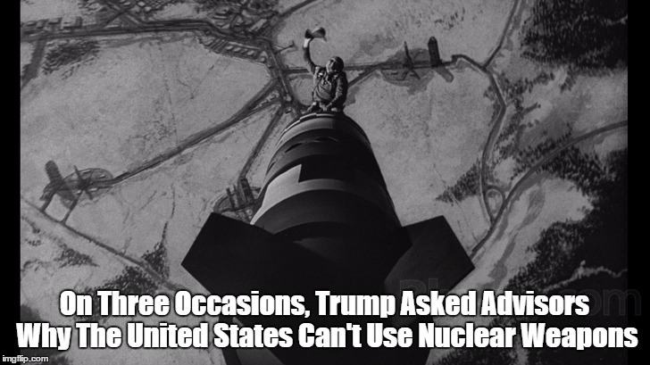 """On Three Occasions, Trump Asked Advisors Why The United States Can't Use Nuclear Weapons"" 