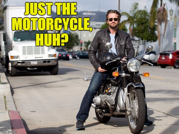 JUST THE MOTORCYCLE, HUH? | made w/ Imgflip meme maker