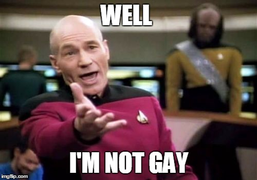 Picard Wtf Meme | WELL I'M NOT GAY | image tagged in memes,picard wtf | made w/ Imgflip meme maker