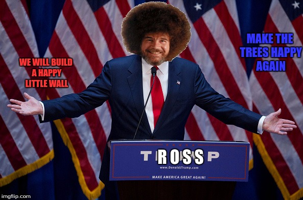 Bob Ross for President! (Bob Ross Week) | MAKE THE TREES HAPPY AGAIN WE WILL BUILD A HAPPY LITTLE WALL R O S S | image tagged in donald trump,bob ross week,happy little trees | made w/ Imgflip meme maker