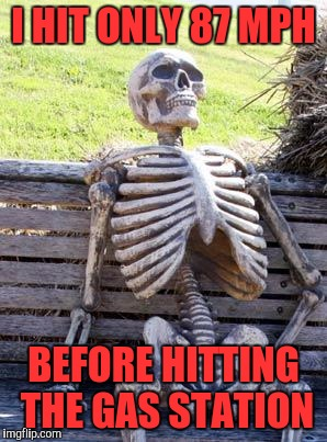 Waiting Skeleton Meme | I HIT ONLY 87 MPH BEFORE HITTING THE GAS STATION | image tagged in memes,waiting skeleton | made w/ Imgflip meme maker