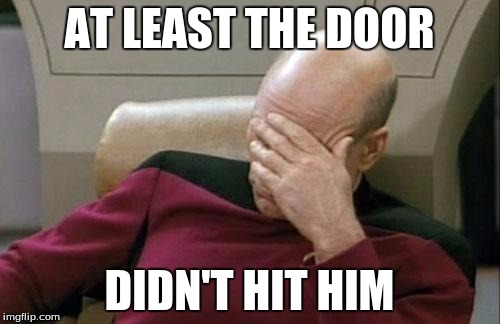 Captain Picard Facepalm Meme | AT LEAST THE DOOR DIDN'T HIT HIM | image tagged in memes,captain picard facepalm | made w/ Imgflip meme maker