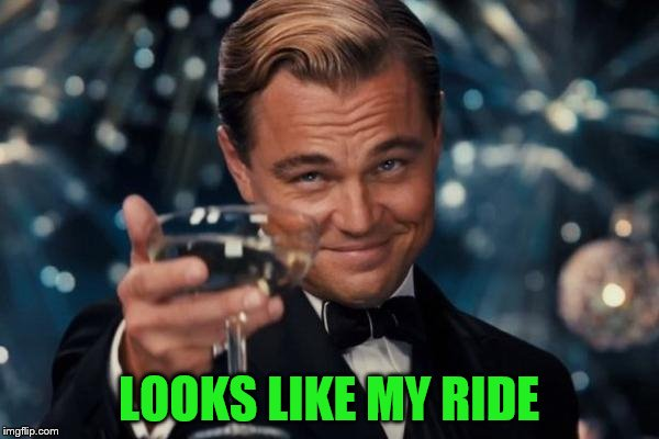 Leonardo Dicaprio Cheers Meme | LOOKS LIKE MY RIDE | image tagged in memes,leonardo dicaprio cheers | made w/ Imgflip meme maker