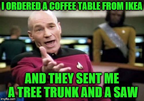 IKEA is really changing :) | I ORDERED A COFFEE TABLE FROM IKEA AND THEY SENT ME A TREE TRUNK AND A SAW | image tagged in memes,picard wtf | made w/ Imgflip meme maker