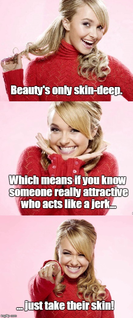There's more than one way to skin a jerk | Beauty's only skin-deep. ... just take their skin! Which means if you know someone really attractive who acts like a jerk... | image tagged in hayden red pun | made w/ Imgflip meme maker