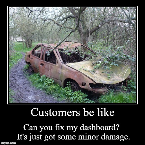 Customers be like | Can you fix my dashboard? It's just got some minor damage. | image tagged in funny,demotivationals | made w/ Imgflip demotivational maker