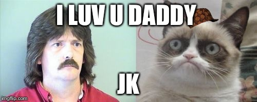 Grumpy Cats Father | I LUV U DADDY JK | image tagged in memes,grumpy cats father,grumpy cat,scumbag | made w/ Imgflip meme maker