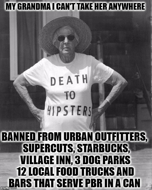 My MeeMaw dislocated her hip before it was hip to be a hipster  | MY GRANDMA I CAN'T TAKE HER ANYWHERE BANNED FROM URBAN OUTFITTERS,  SUPERCUTS, STARBUCKS, VILLAGE INN, 3 DOG PARKS 12 LOCAL FOOD TRUCKS AND  | image tagged in death to hipsters,memes,salty grandma,hipsters | made w/ Imgflip meme maker