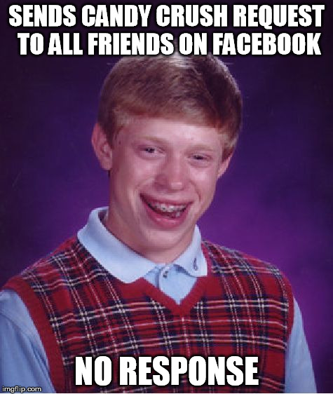 Bad Luck Brian Meme | SENDS CANDY CRUSH REQUEST TO ALL FRIENDS ON FACEBOOK NO RESPONSE | image tagged in memes,bad luck brian | made w/ Imgflip meme maker
