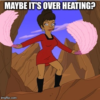 Uhura | MAYBE IT'S OVER HEATING? | image tagged in uhura | made w/ Imgflip meme maker