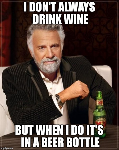 The Most Interesting Man In The World Meme | I DON'T ALWAYS DRINK WINE BUT WHEN I DO IT'S IN A BEER BOTTLE | image tagged in memes,the most interesting man in the world | made w/ Imgflip meme maker