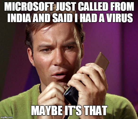 MICROSOFT JUST CALLED FROM INDIA AND SAID I HAD A VIRUS MAYBE IT'S THAT | made w/ Imgflip meme maker