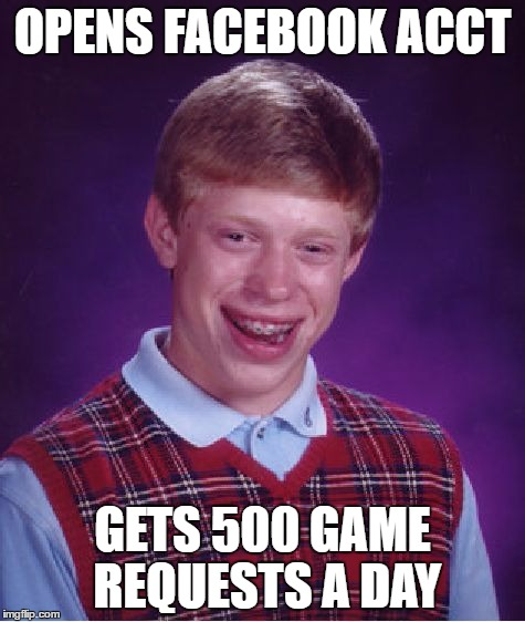 Bad Luck Brian Meme | OPENS FACEBOOK ACCT GETS 500 GAME REQUESTS A DAY | image tagged in memes,bad luck brian | made w/ Imgflip meme maker