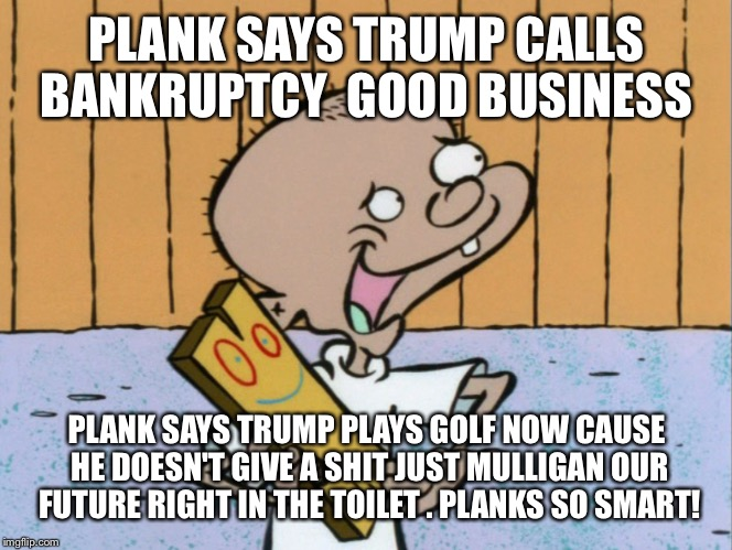 PLANK SAYS TRUMP CALLS BANKRUPTCY  GOOD BUSINESS PLANK SAYS TRUMP PLAYS GOLF NOW CAUSE HE DOESN'T GIVE A SHIT JUST MULLIGAN OUR FUTURE RIGHT | made w/ Imgflip meme maker