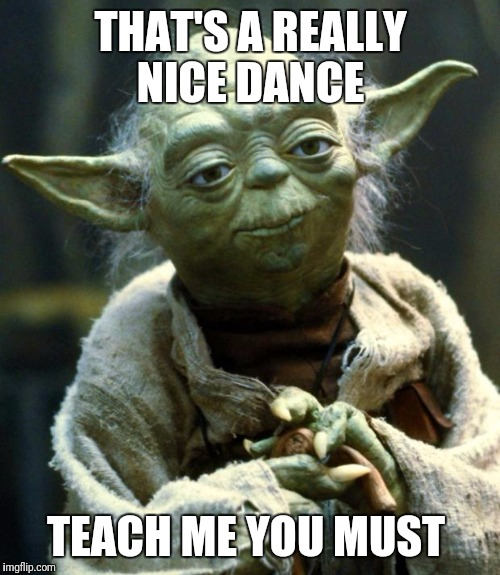 Star Wars Yoda Meme | THAT'S A REALLY NICE DANCE TEACH ME YOU MUST | image tagged in memes,star wars yoda | made w/ Imgflip meme maker