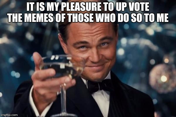 Leonardo Dicaprio Cheers Meme | IT IS MY PLEASURE TO UP VOTE THE MEMES OF THOSE WHO DO SO TO ME | image tagged in memes,leonardo dicaprio cheers | made w/ Imgflip meme maker